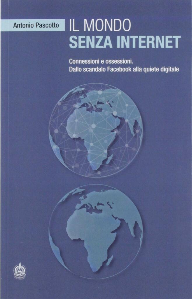 Il mondo senza internet. Connessioni e ossessioni. Dallo scandalo Facebook alla quiete digitale