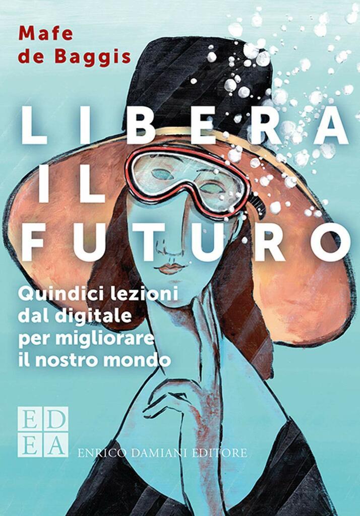 Mafe De Baggis - Libera il futuro. Quindici lezioni dal digitale per migliorare il nostro mondo