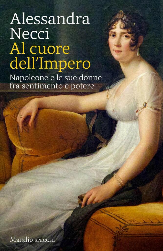"""""""Al cuore dell'Impero. Napoleone e le sue donne fra sentimento e potere"""" dI Alessandra Necci"""