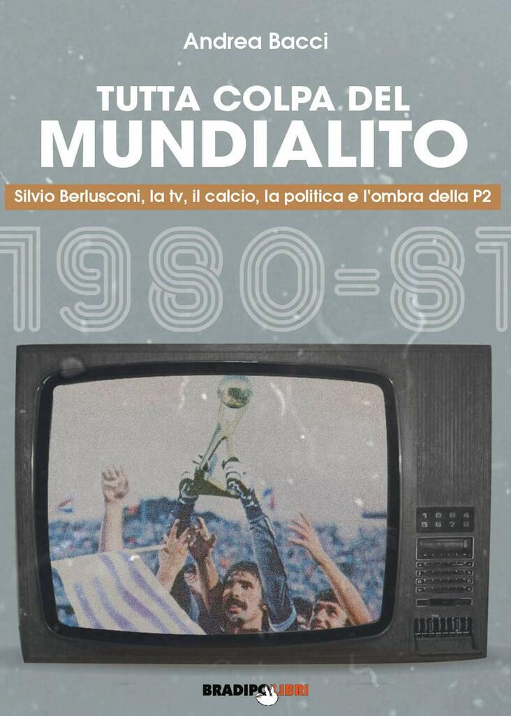 Tutta colpa del Mundialito. Silvio Berlusconi, la tv, il calcio, la politica e l'ombra della P2